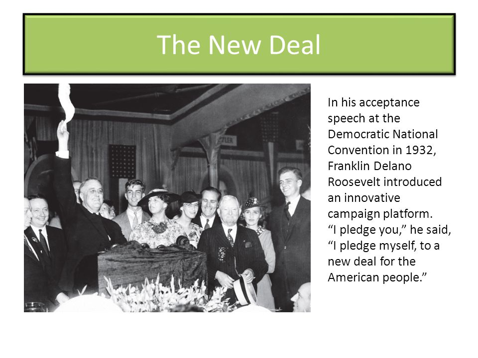 The New Deal In his acceptance speech at the Democratic National Convention in 1932, Franklin Delano Roosevelt introduced an innovative campaign platform.