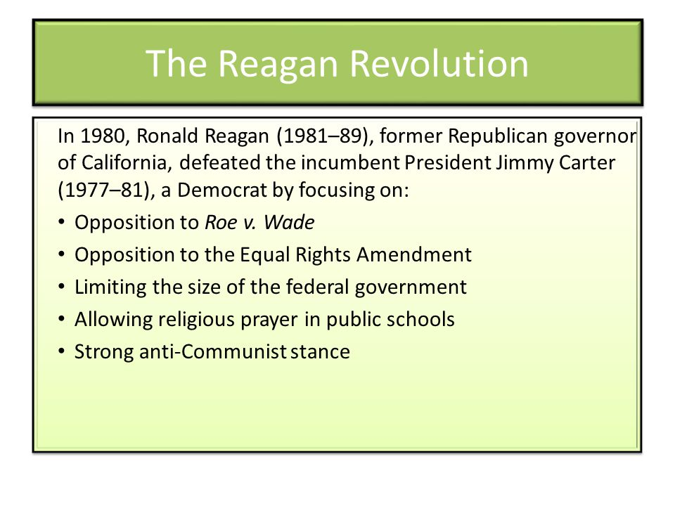 The Reagan Revolution In 1980, Ronald Reagan (1981–89), former Republican governor of California, defeated the incumbent President Jimmy Carter (1977–81), a Democrat by focusing on: Opposition to Roe v.