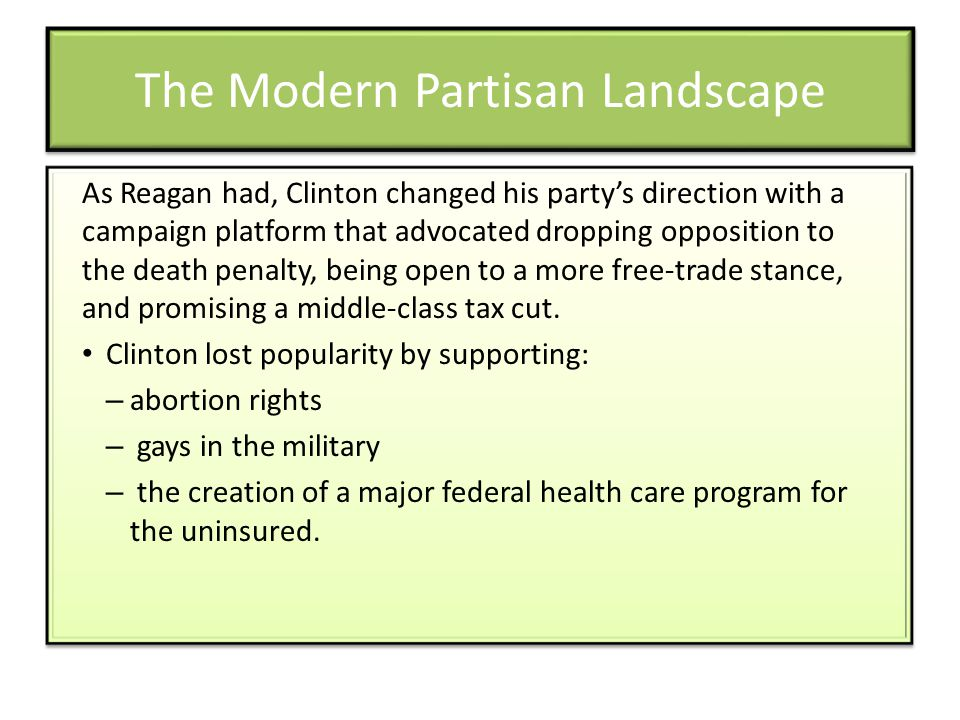 The Modern Partisan Landscape As Reagan had, Clinton changed his party's direction with a campaign platform that advocated dropping opposition to the death penalty, being open to a more free-trade stance, and promising a middle-class tax cut.