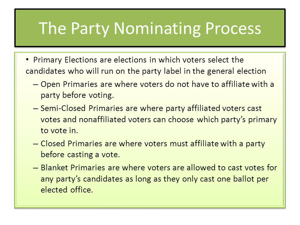 The Party Nominating Process Primary Elections are elections in which voters select the candidates who will run on the party label in the general election – Open Primaries are where voters do not have to affiliate with a party before voting.