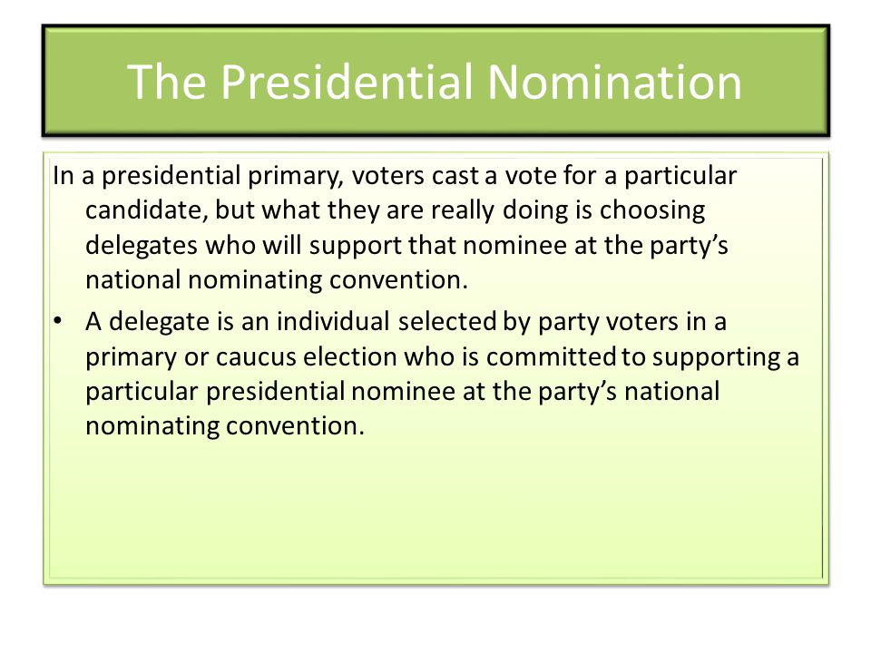 The Presidential Nomination In a presidential primary, voters cast a vote for a particular candidate, but what they are really doing is choosing delegates who will support that nominee at the party's national nominating convention.