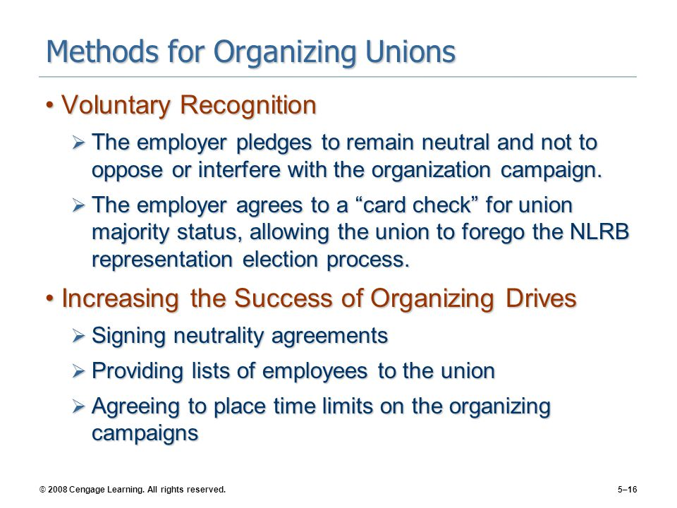 © 2008 Cengage Learning. All rights reserved.5–16 Methods for Organizing Unions Voluntary RecognitionVoluntary Recognition  The employer pledges to r