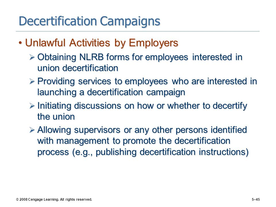 © 2008 Cengage Learning. All rights reserved.5–45 Decertification Campaigns Unlawful Activities by EmployersUnlawful Activities by Employers  Obtaini