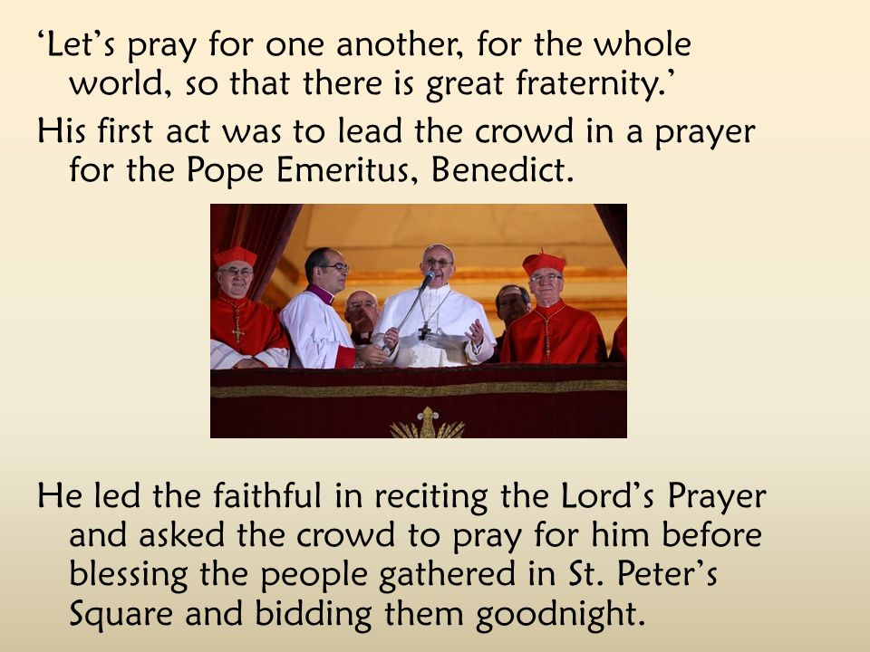 'Let's pray for one another, for the whole world, so that there is great fraternity.' His first act was to lead the crowd in a prayer for the Pope Eme