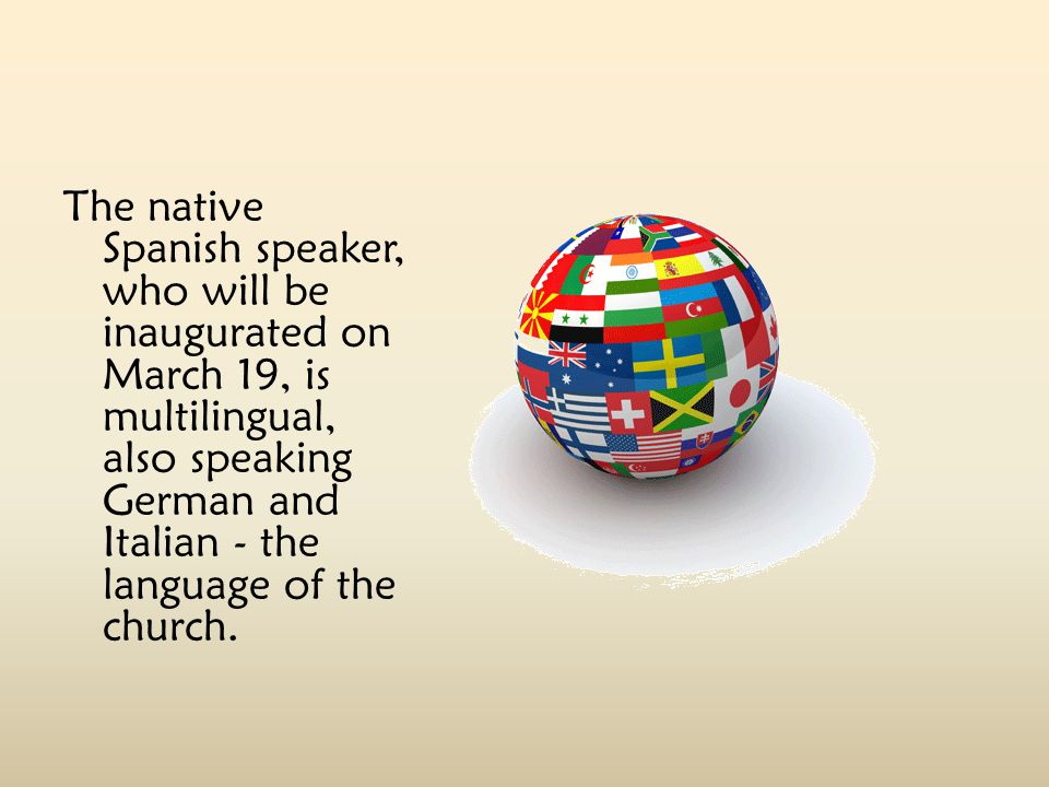 The native Spanish speaker, who will be inaugurated on March 19, is multilingual, also speaking German and Italian - the language of the church.