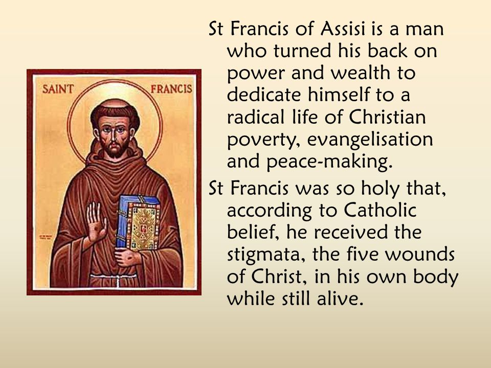 St Francis of Assisi is a man who turned his back on power and wealth to dedicate himself to a radical life of Christian poverty, evangelisation and peace-making.