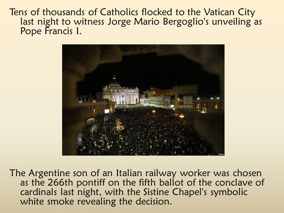 Tens of thousands of Catholics flocked to the Vatican City last night to witness Jorge Mario Bergoglio s unveiling as Pope Francis I.