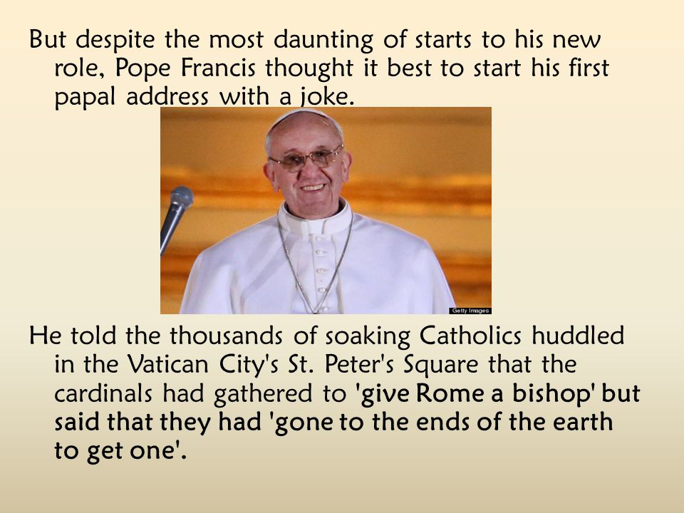 But despite the most daunting of starts to his new role, Pope Francis thought it best to start his first papal address with a joke.
