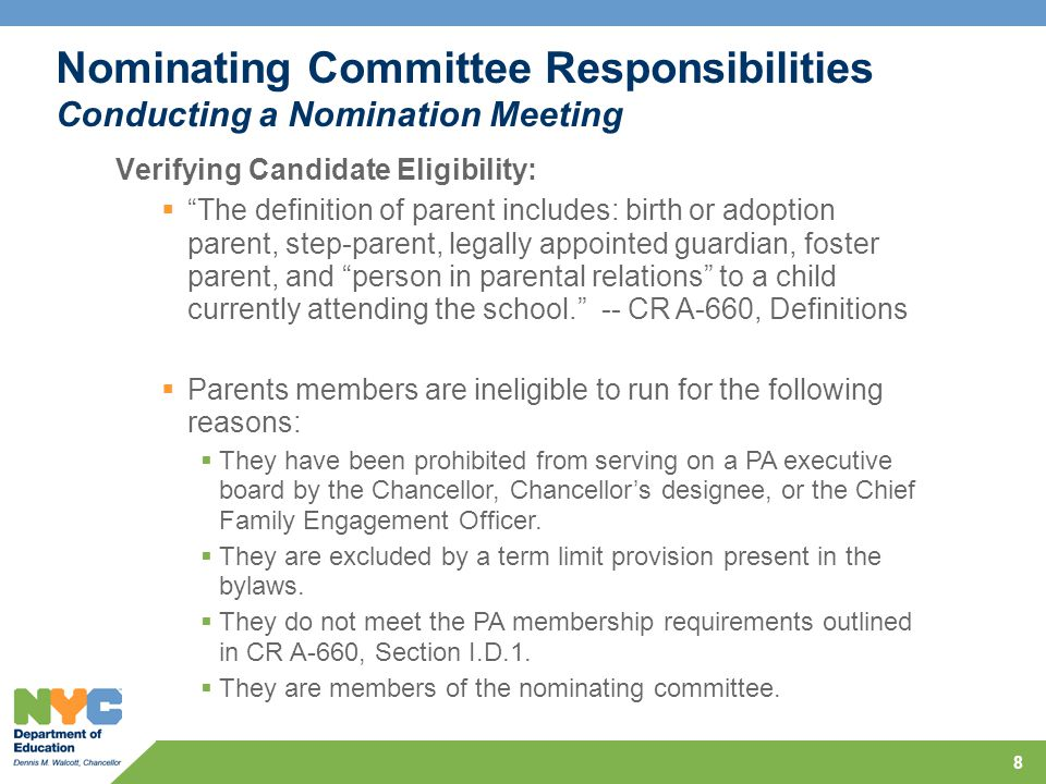 8 Nominating Committee Responsibilities Conducting a Nomination Meeting Verifying Candidate Eligibility:  The definition of parent includes: birth or adoption parent, step-parent, legally appointed guardian, foster parent, and person in parental relations to a child currently attending the school. -- CR A-660, Definitions  Parents members are ineligible to run for the following reasons:  They have been prohibited from serving on a PA executive board by the Chancellor, Chancellor's designee, or the Chief Family Engagement Officer.