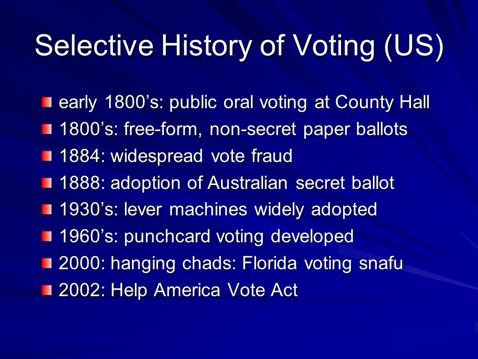 Selective History of Voting (US) early 1800's: public oral voting at County Hall 1800's: free-form, non-secret paper ballots 1884: widespread vote fraud 1888: adoption of Australian secret ballot 1930's: lever machines widely adopted 1960's: punchcard voting developed 2000: hanging chads: Florida voting snafu 2002: Help America Vote Act