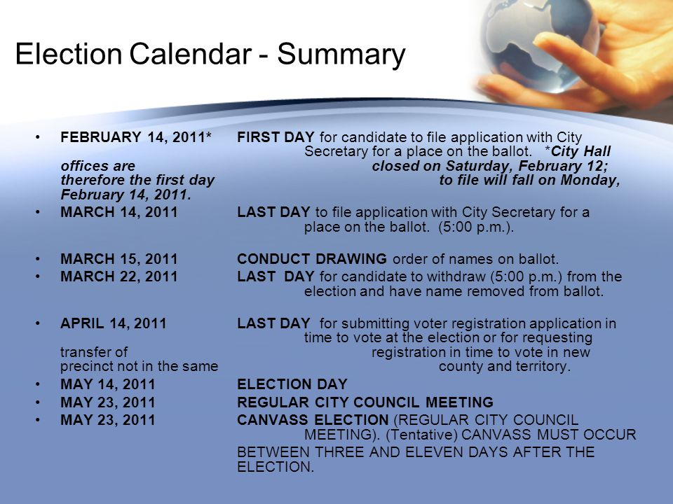 Election Calendar - Summary FEBRUARY 14, 2011*FIRST DAY for candidate to file application with City Secretary for a place on the ballot.