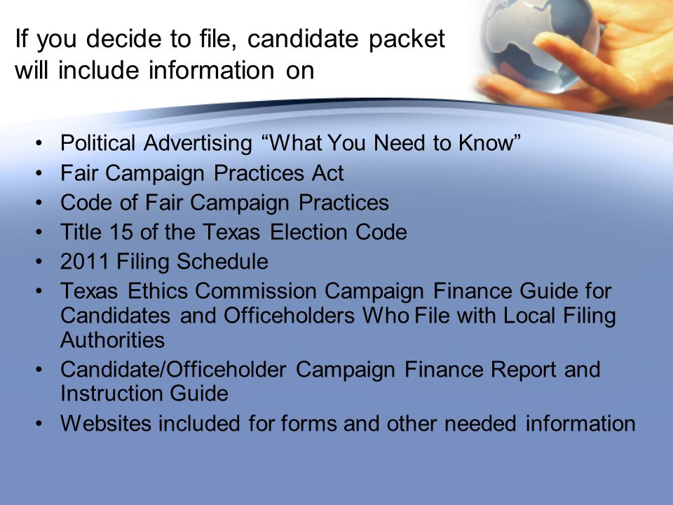 If you decide to file, candidate packet will include information on Political Advertising What You Need to Know Fair Campaign Practices Act Code of Fair Campaign Practices Title 15 of the Texas Election Code 2011 Filing Schedule Texas Ethics Commission Campaign Finance Guide for Candidates and Officeholders Who File with Local Filing Authorities Candidate/Officeholder Campaign Finance Report and Instruction Guide Websites included for forms and other needed information