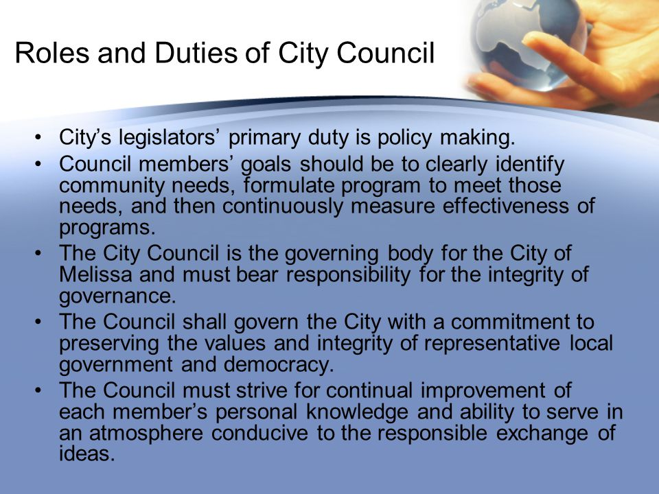 Roles and Duties of City Council City's legislators' primary duty is policy making.