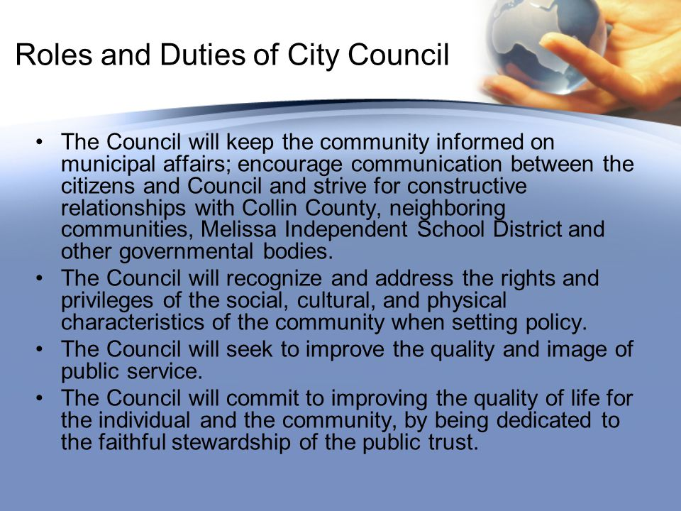 Roles and Duties of City Council The Council will keep the community informed on municipal affairs; encourage communication between the citizens and Council and strive for constructive relationships with Collin County, neighboring communities, Melissa Independent School District and other governmental bodies.