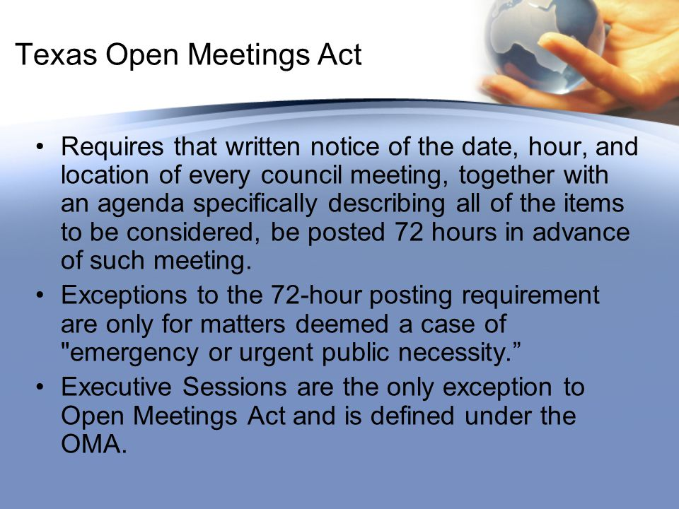 Texas Open Meetings Act Requires that written notice of the date, hour, and location of every council meeting, together with an agenda specifically describing all of the items to be considered, be posted 72 hours in advance of such meeting.