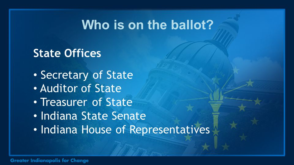 Who is on the ballot? State Offices Secretary of State Auditor of State Treasurer of State Indiana State Senate Indiana House of Representatives