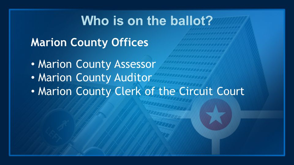 Who is on the ballot? Marion County Offices Marion County Assessor Marion County Auditor Marion County Clerk of the Circuit Court
