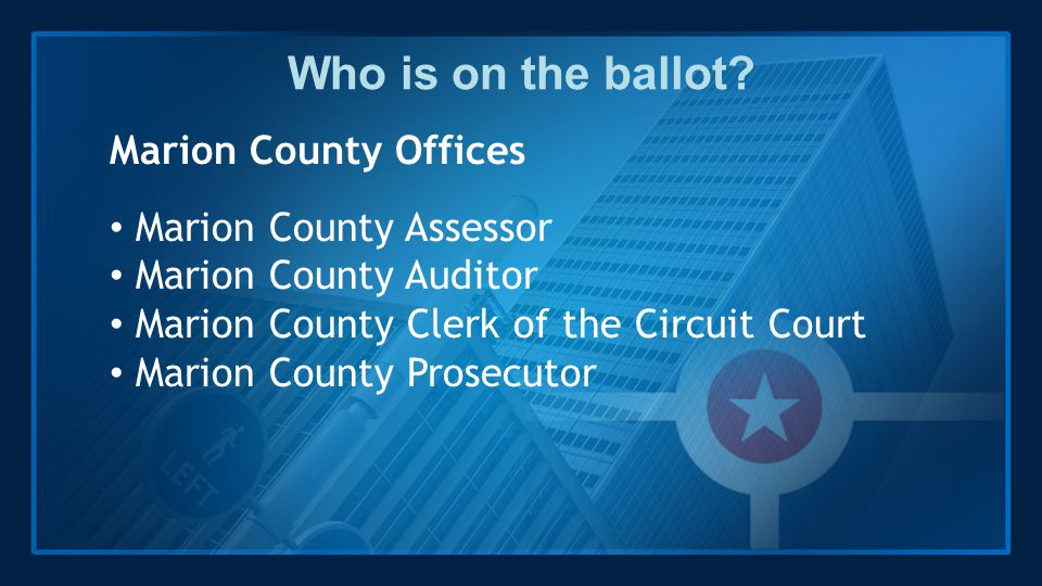 Who is on the ballot? Marion County Offices Marion County Assessor Marion County Auditor Marion County Clerk of the Circuit Court Marion County Prosec