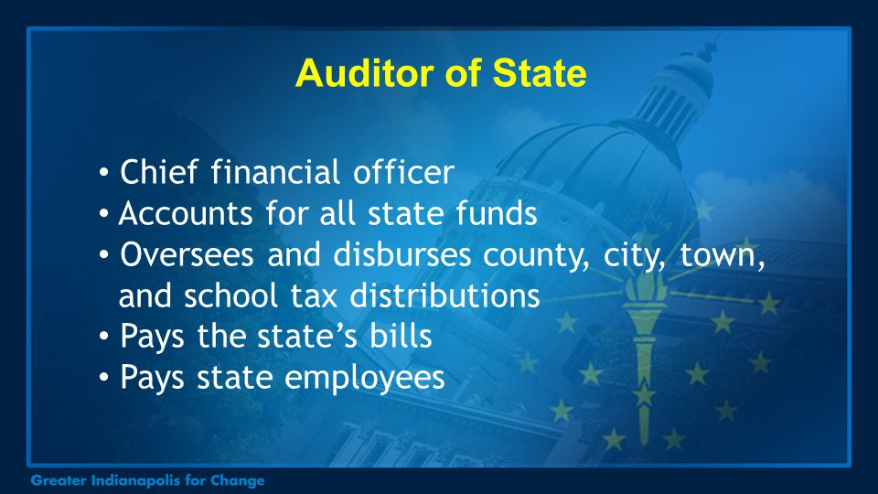 Auditor of State Chief financial officer Accounts for all state funds Oversees and disburses county, city, town, and school tax distributions Pays the