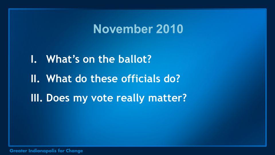 I.What's on the ballot? II.What do these officials do? III.Does my vote really matter? November 2010