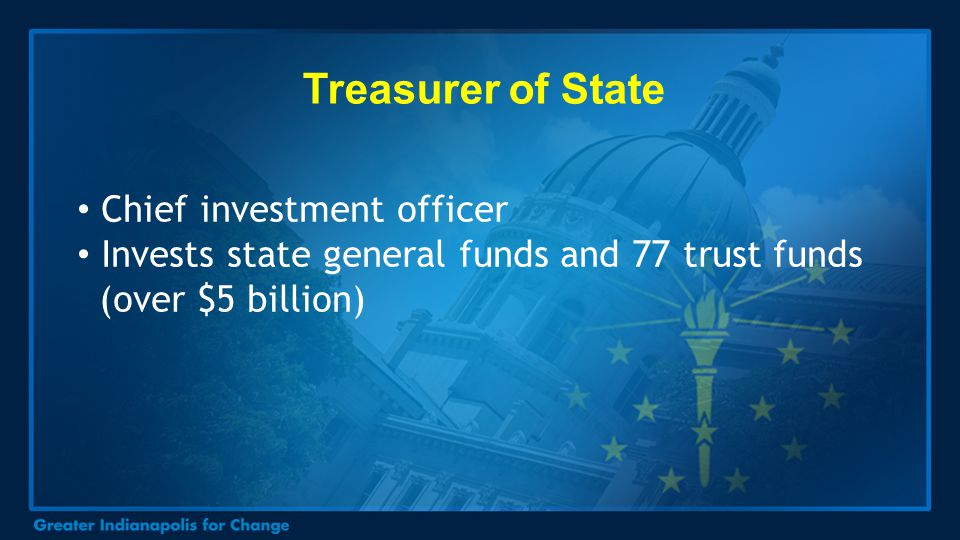 Treasurer of State Chief investment officer Invests state general funds and 77 trust funds (over $5 billion)