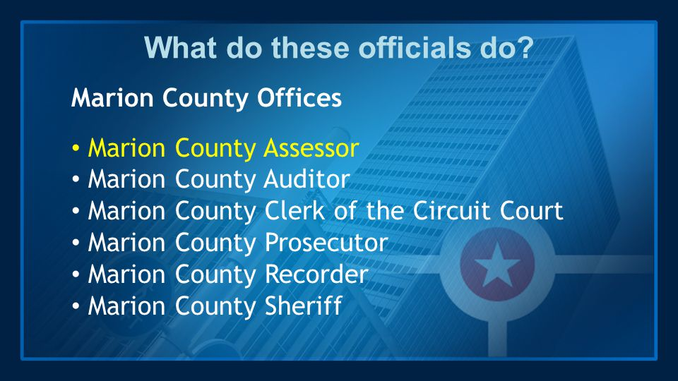 What do these officials do? Marion County Offices Marion County Assessor Marion County Auditor Marion County Clerk of the Circuit Court Marion County
