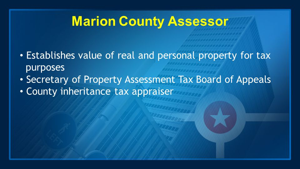Marion County Assessor Establishes value of real and personal property for tax purposes Secretary of Property Assessment Tax Board of Appeals County i