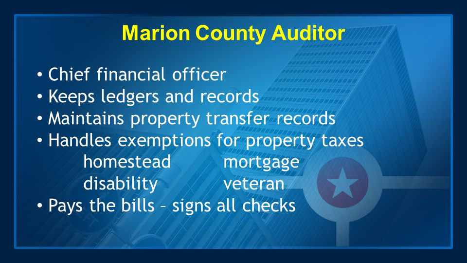 Marion County Auditor Chief financial officer Keeps ledgers and records Maintains property transfer records Handles exemptions for property taxes home