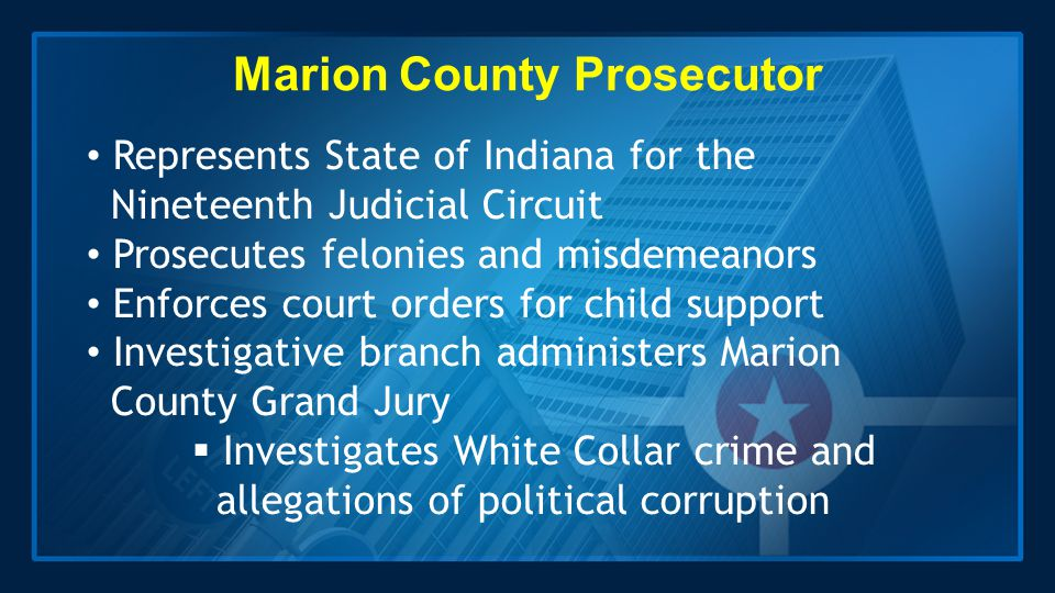Marion County Prosecutor Represents State of Indiana for the Nineteenth Judicial Circuit Prosecutes felonies and misdemeanors Enforces court orders fo