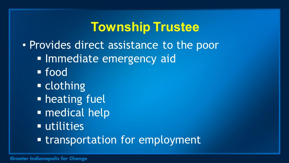 Township Trustee Provides direct assistance to the poor  Immediate emergency aid  food  clothing  heating fuel  medical help  utilities  transp