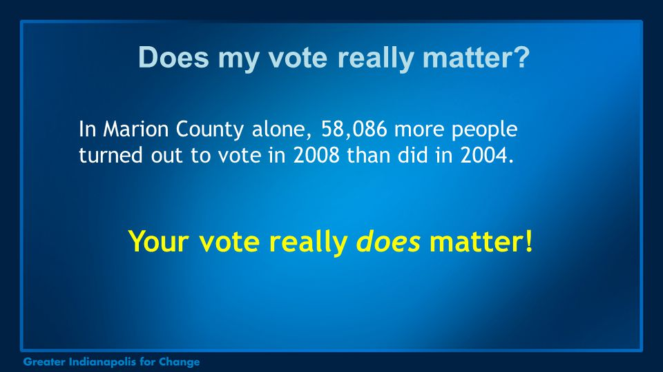 Does my vote really matter? In Marion County alone, 58,086 more people turned out to vote in 2008 than did in 2004. Your vote really does matter!