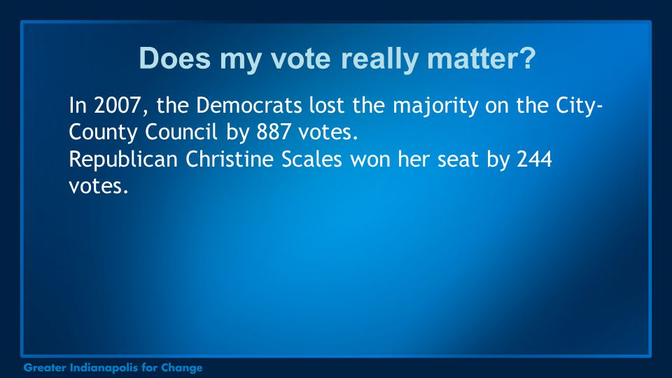 Does my vote really matter? In 2007, the Democrats lost the majority on the City- County Council by 887 votes. Republican Christine Scales won her sea