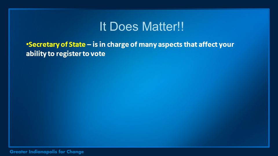 Secretary of State – is in charge of many aspects that affect your ability to register to vote It Does Matter!!