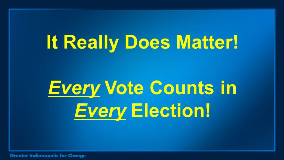 It Really Does Matter! Every Vote Counts in Every Election!