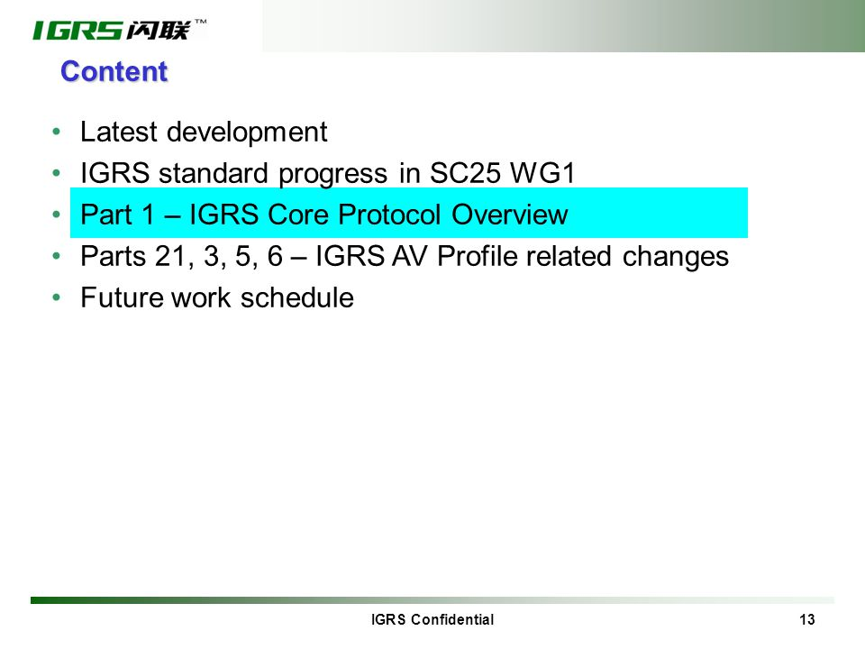 IGRS Confidential 13 Content Latest development IGRS standard progress in SC25 WG1 Part 1 – IGRS Core Protocol Overview Parts 21, 3, 5, 6 – IGRS AV Profile related changes Future work schedule