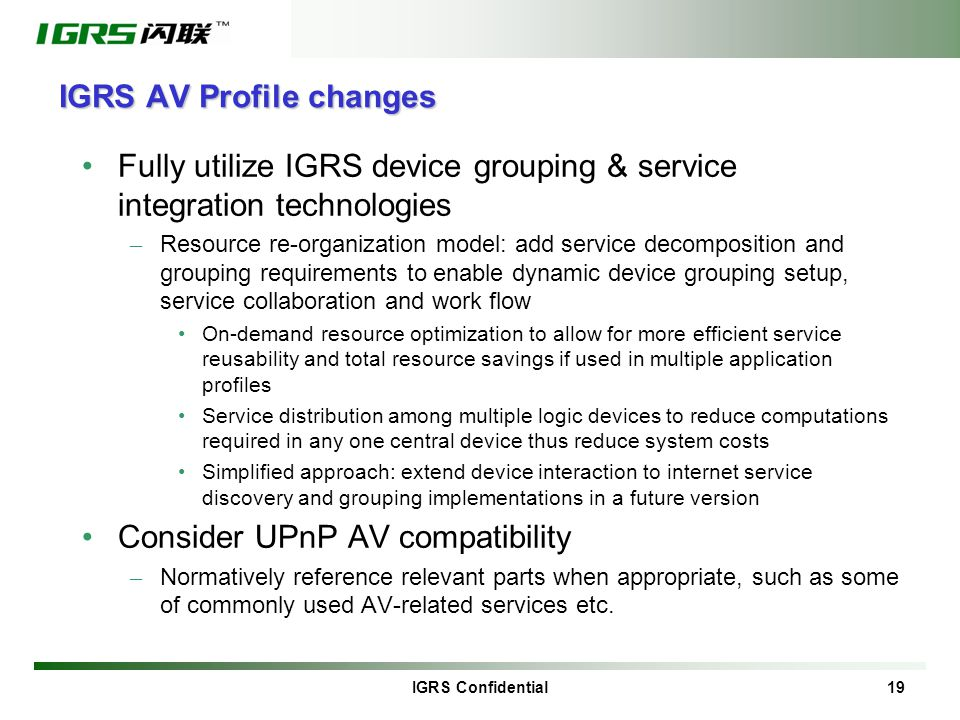 IGRS Confidential 19 IGRS AV Profile changes Fully utilize IGRS device grouping & service integration technologies – Resource re-organization model: add service decomposition and grouping requirements to enable dynamic device grouping setup, service collaboration and work flow On-demand resource optimization to allow for more efficient service reusability and total resource savings if used in multiple application profiles Service distribution among multiple logic devices to reduce computations required in any one central device thus reduce system costs Simplified approach: extend device interaction to internet service discovery and grouping implementations in a future version Consider UPnP AV compatibility – Normatively reference relevant parts when appropriate, such as some of commonly used AV-related services etc.