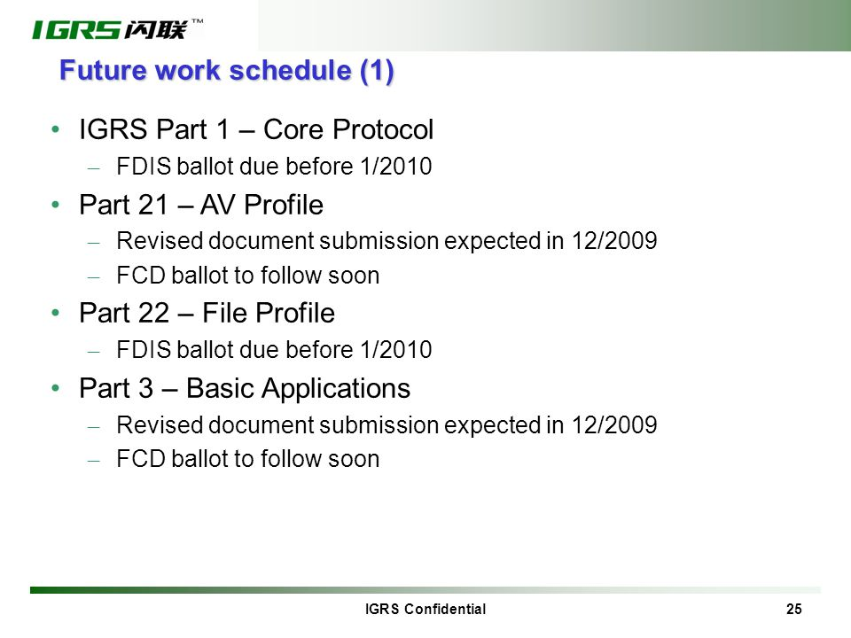 IGRS Confidential 25 Future work schedule (1) IGRS Part 1 – Core Protocol – FDIS ballot due before 1/2010 Part 21 – AV Profile – Revised document submission expected in 12/2009 – FCD ballot to follow soon Part 22 – File Profile – FDIS ballot due before 1/2010 Part 3 – Basic Applications – Revised document submission expected in 12/2009 – FCD ballot to follow soon