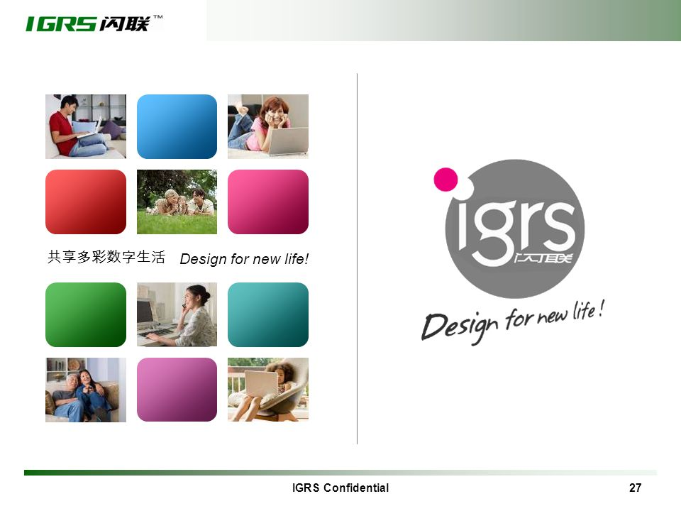 IGRS Confidential 27 Design for new life! 共享多彩数字生活