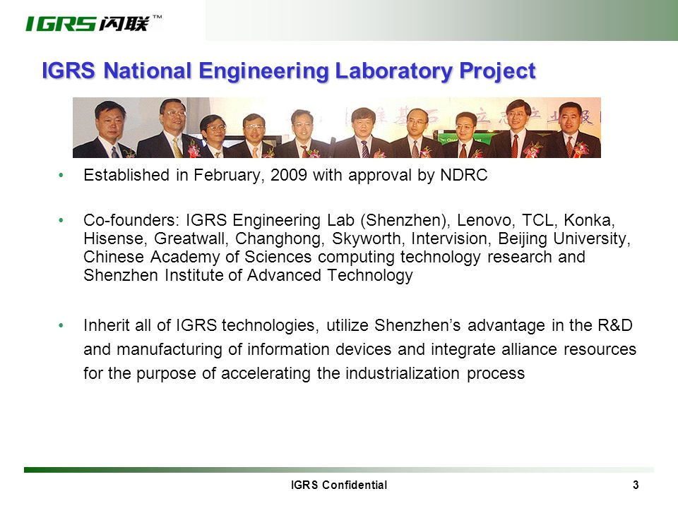 IGRS Confidential 3 IGRS National Engineering Laboratory Project Established in February, 2009 with approval by NDRC Co-founders: IGRS Engineering Lab (Shenzhen), Lenovo, TCL, Konka, Hisense, Greatwall, Changhong, Skyworth, Intervision, Beijing University, Chinese Academy of Sciences computing technology research and Shenzhen Institute of Advanced Technology Inherit all of IGRS technologies, utilize Shenzhen's advantage in the R&D and manufacturing of information devices and integrate alliance resources for the purpose of accelerating the industrialization process