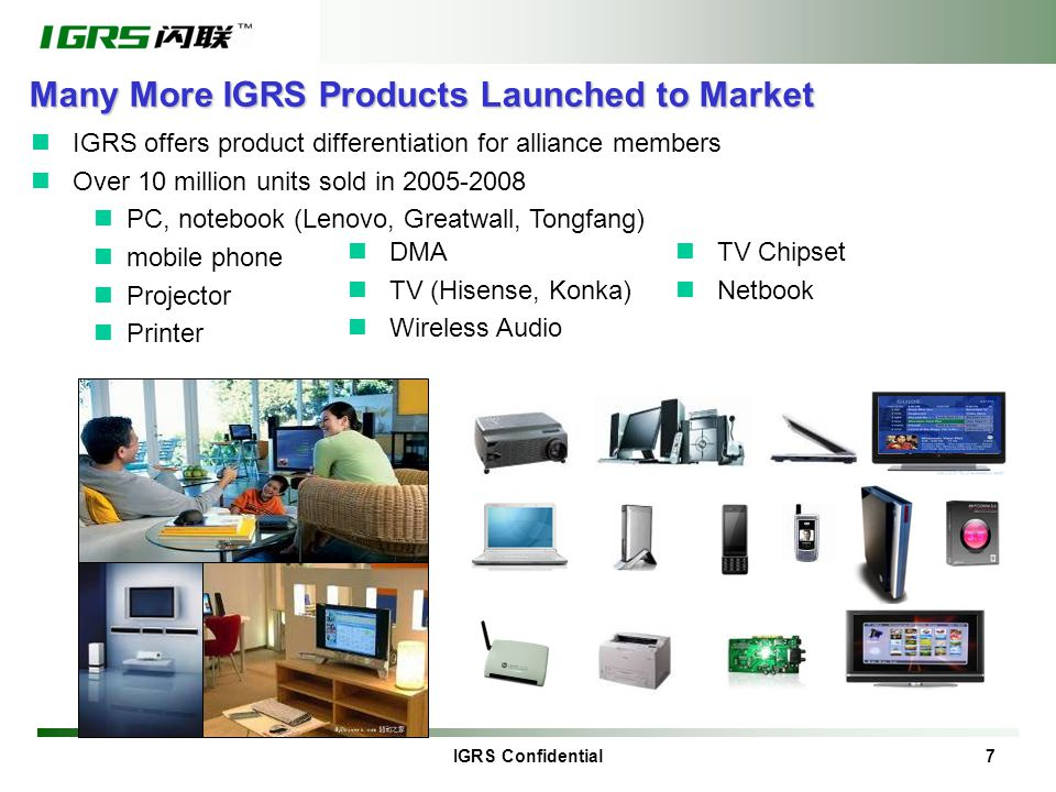 IGRS Confidential 7 Many More IGRS Products Launched to Market IGRS offers product differentiation for alliance members Over 10 million units sold in 2005-2008 PC, notebook (Lenovo, Greatwall, Tongfang) mobile phone Projector Printer DMA TV (Hisense, Konka) Wireless Audio TV Chipset Netbook