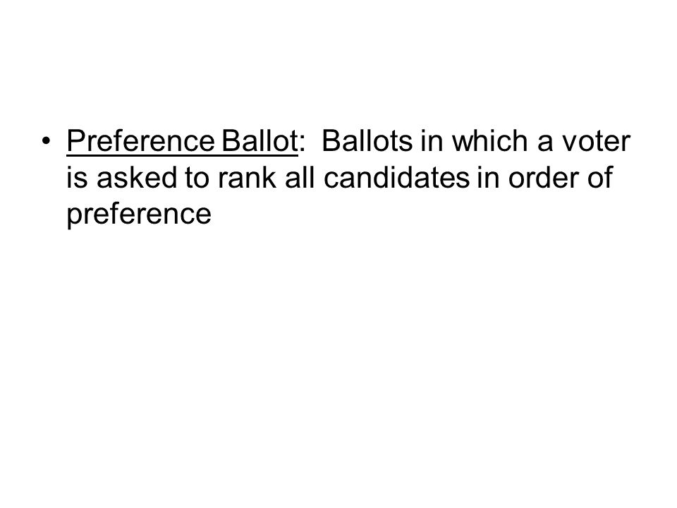 Preference Ballot: Ballots in which a voter is asked to rank all candidates in order of preference
