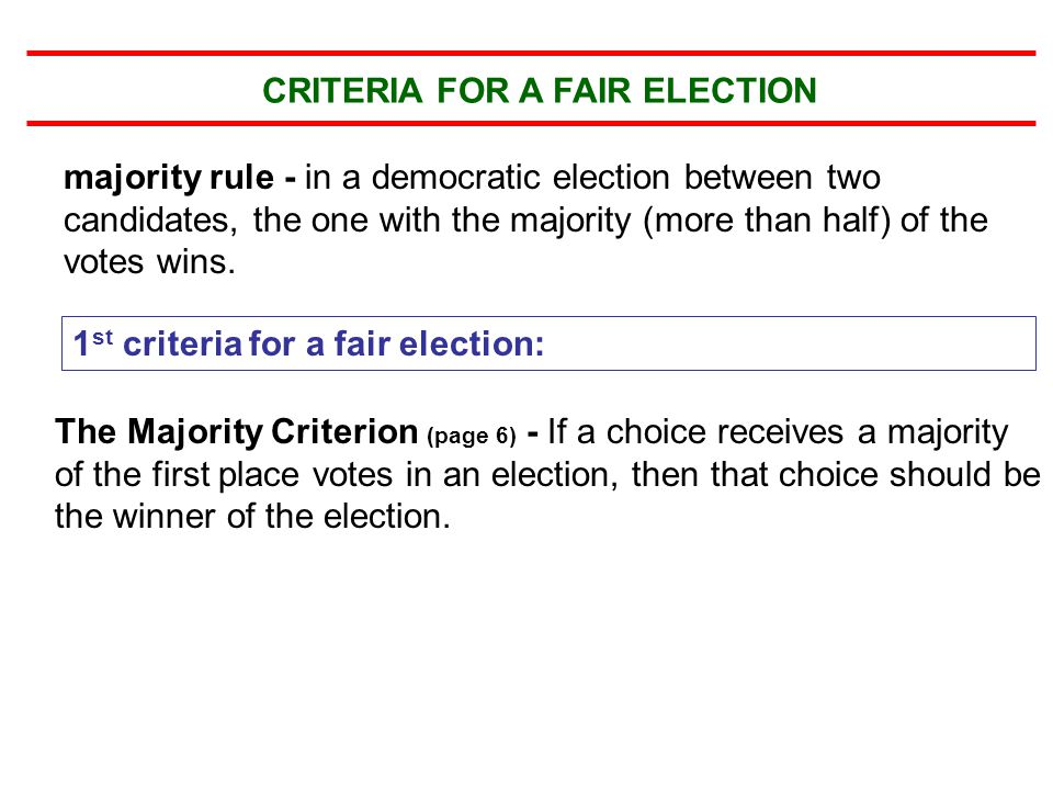 The Condorcet Criterion (page 8) - If there is a choice that in a head-to-head comparison is preferred by the voters over every other choice, then that choice should be the winner of the election.