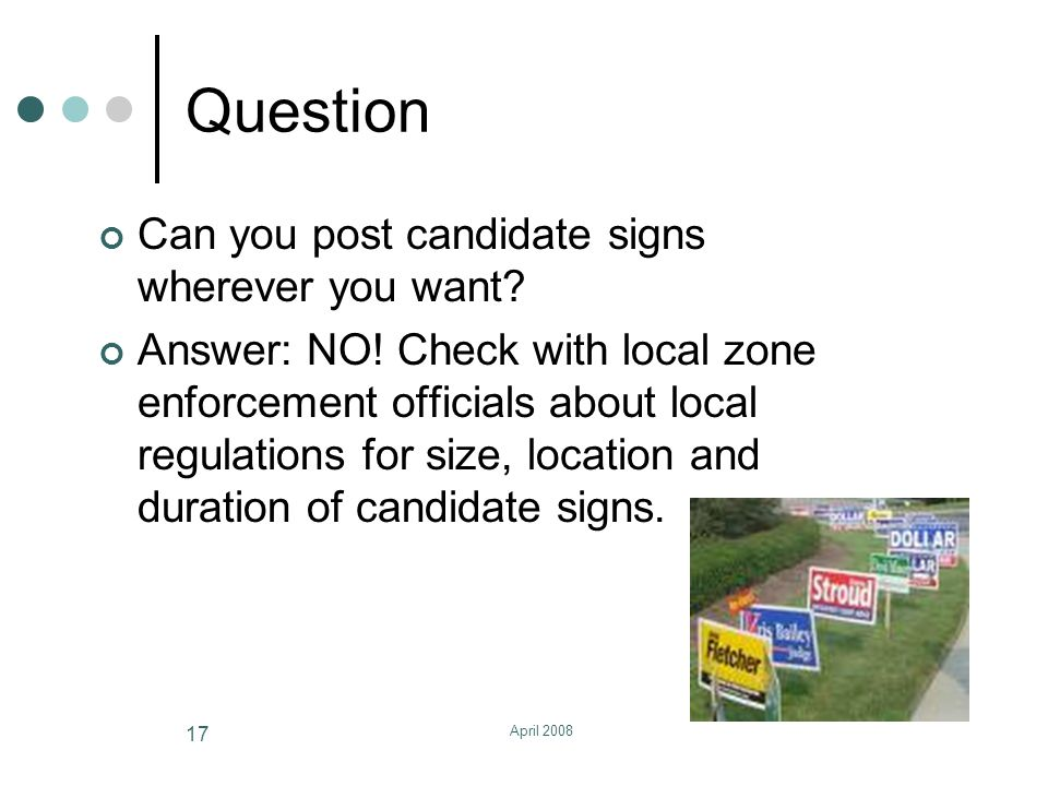 April 2008 17 Question Can you post candidate signs wherever you want.