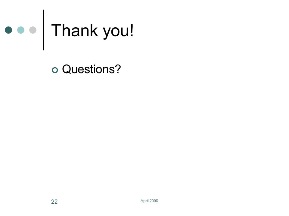 April 2008 22 Thank you! Questions