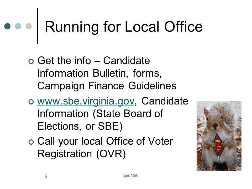April 2008 5 Running for Local Office Get the info – Candidate Information Bulletin, forms, Campaign Finance Guidelines www.sbe.virginia.govwww.sbe.virginia.gov, Candidate Information (State Board of Elections, or SBE) Call your local Office of Voter Registration (OVR)
