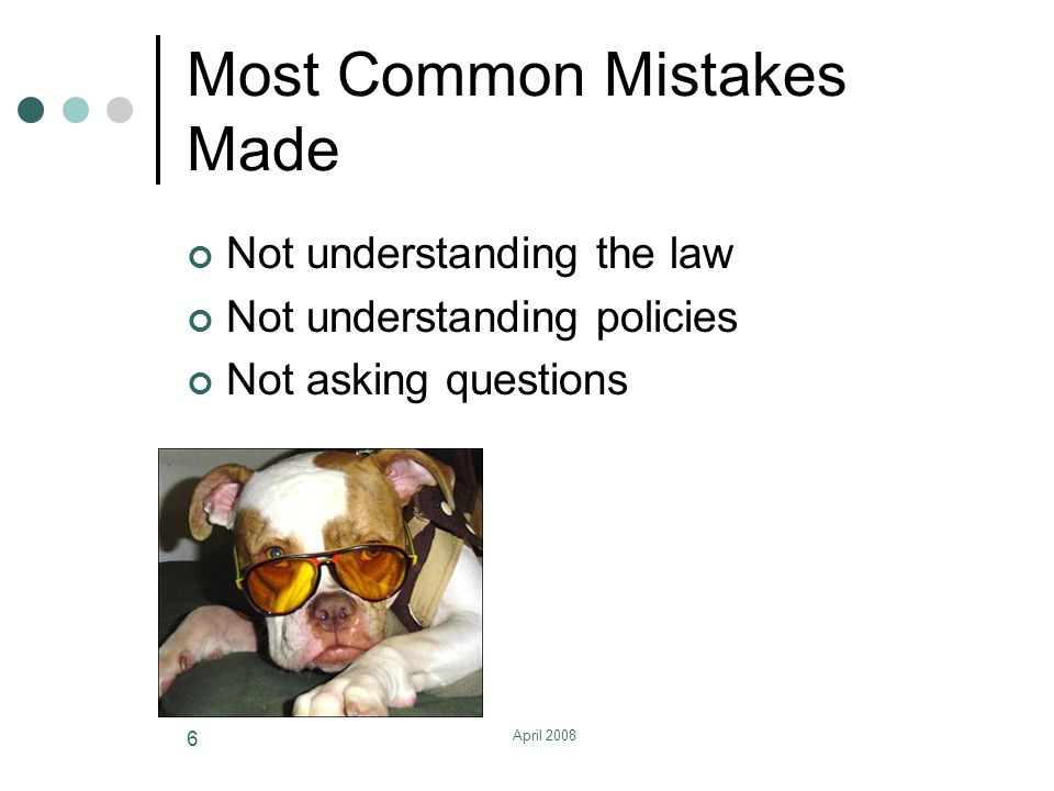 April 2008 6 Most Common Mistakes Made Not understanding the law Not understanding policies Not asking questions
