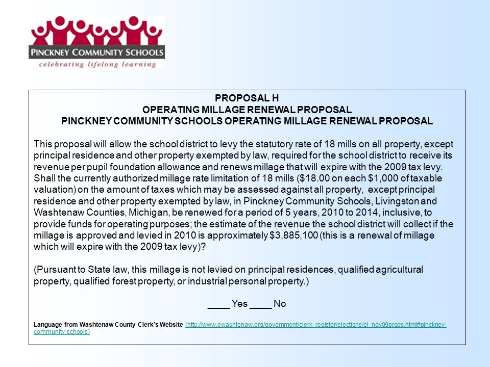 PROPOSAL H OPERATING MILLAGE RENEWAL PROPOSAL PINCKNEY COMMUNITY SCHOOLS OPERATING MILLAGE RENEWAL PROPOSAL This proposal will allow the school district to levy the statutory rate of 18 mills on all property, except principal residence and other property exempted by law, required for the school district to receive its revenue per pupil foundation allowance and renews millage that will expire with the 2009 tax levy.
