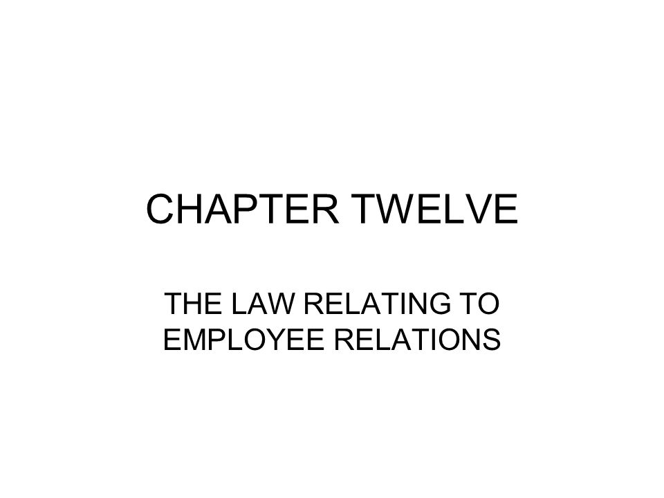 CHAPTER TWELVE THE LAW RELATING TO EMPLOYEE RELATIONS