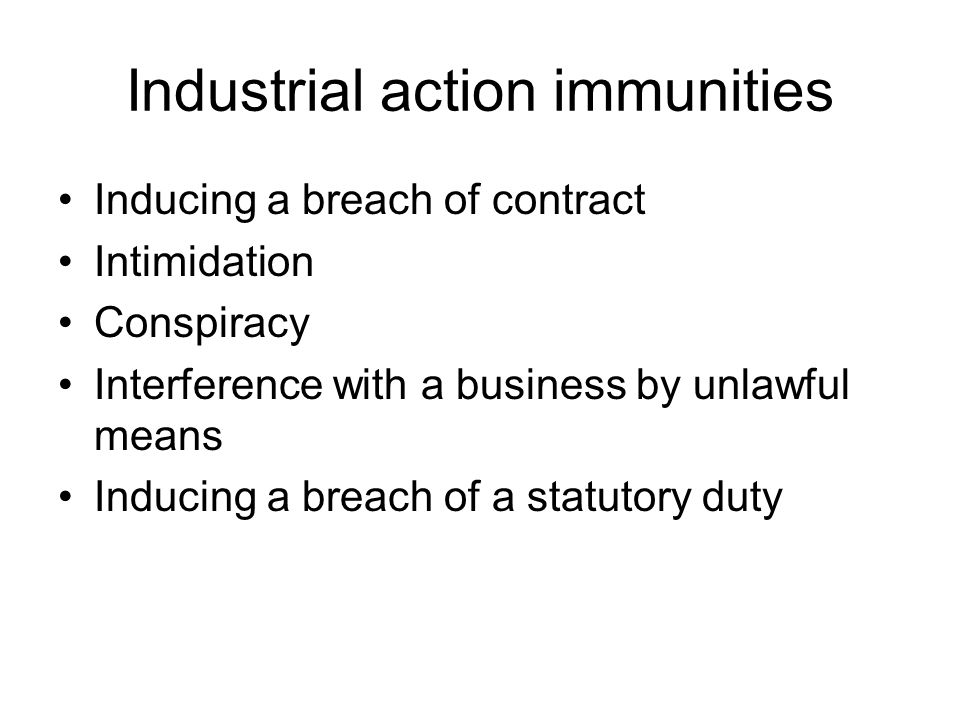 Industrial action immunities Inducing a breach of contract Intimidation Conspiracy Interference with a business by unlawful means Inducing a breach of a statutory duty