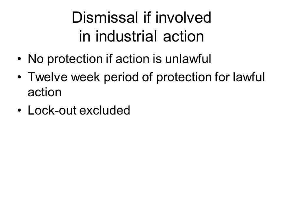 Dismissal if involved in industrial action No protection if action is unlawful Twelve week period of protection for lawful action Lock-out excluded